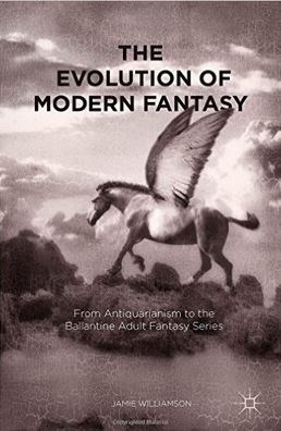 cover of The Evolution of Modern Fantasy: From Antiquarianism to the Ballantine Adult Fantasy Series by Jamie Williamson
