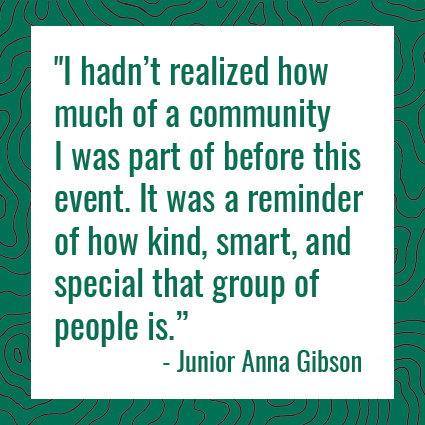 """I hadn't realized how much of a community I was part of before this event. It was a reminder of how kind, smart, and special that group of people is."" -- Junior, Anna Gibson"