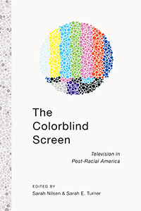 cover of The Colorblind Screen: Television in Post-Racial America edited by Sarah Nilsen and Sarah Turner