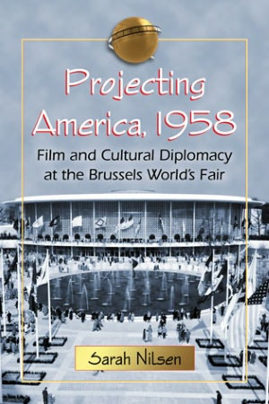cover of Projecting America: Film and Cultural Diplomacy at the Brussels World's Fair of 1958 by Sarah Nilsen