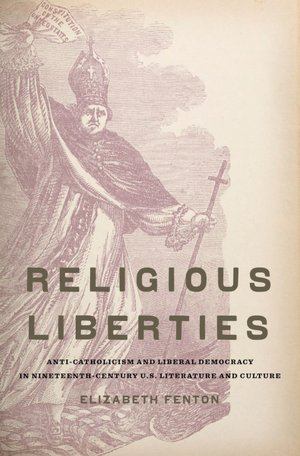cover of Religious Liberties: Anti-Catholicism and Liberal Democracy in Nineteenth-Century U.S. Literature and Culture by Elizabeth Fenton