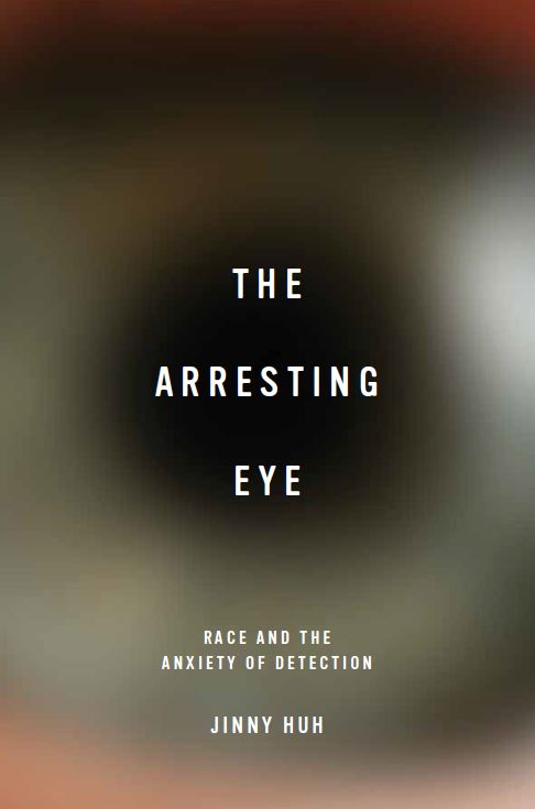 cover of The Arresting Eye: Race and the Anxiety of Detection by Jinny Huh