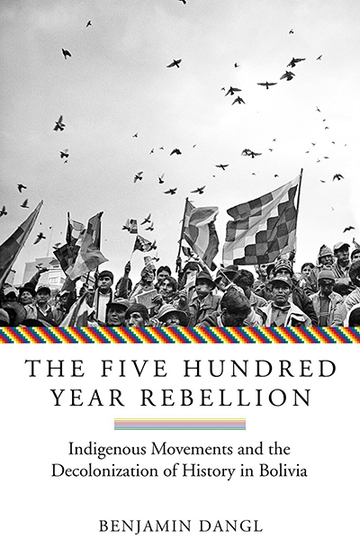 The Five Hundred Year Rebellion: Indigenous Movements and the Decolonization of History in Bolivia by Benjamin Dangl