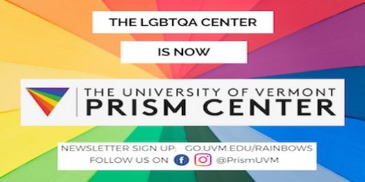 Black text that says the LGBTQA Center is now the University of Vermont Prism Center appears over a rainbow colored background.  A call to follow us on facbook and instragram and sign up for the newsletter appears at the bottom of the image.