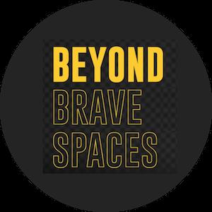 Beyond Brave Spaces