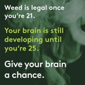 This poster displays the message: weed is legal once you're 21. Your brain is still developing until you're 25. Give your brain a chance.